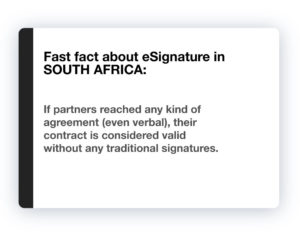 Fast fact about eSignature in South Africa: If partners reached any kind of agreement (even verbal), their contract is considered valid without any traditional signatures.