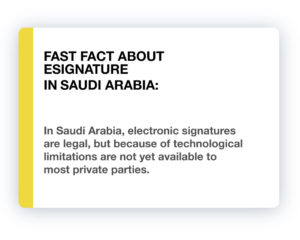 Fast Fact about eSignature in Saudi Arabia: In Saudi Arabia, electronic signatures are legal, but because of technological limitations are not yet available to most private parties.