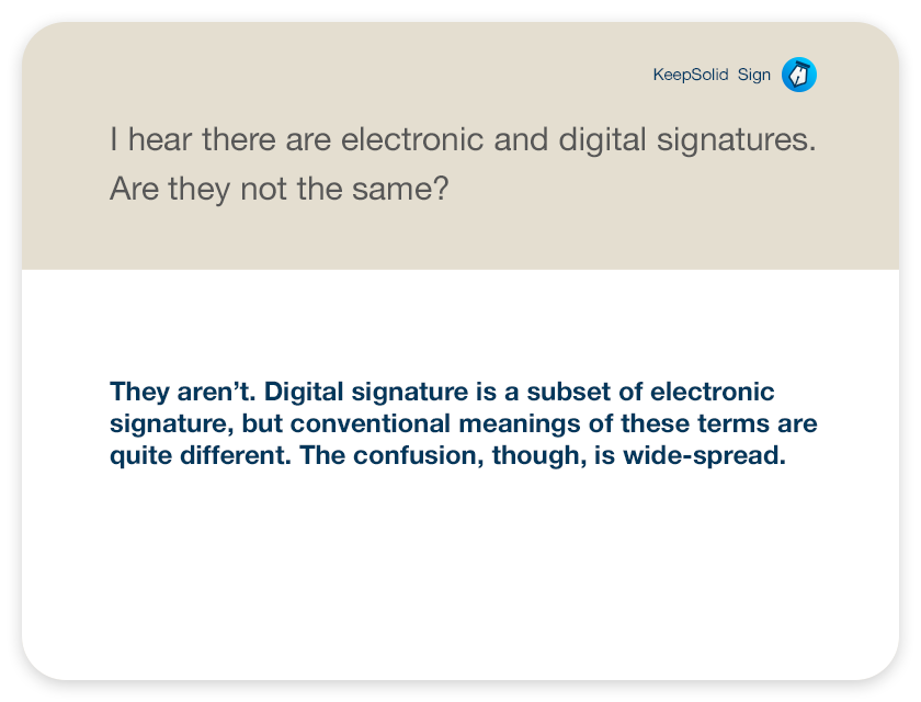 I hear there are electronic and digital signatures. Are they not the same? They aren't. Digital signature is a subset of electronic signature, but conventional meanings of these terms are quite different. The confusion, though, is wide-spread.