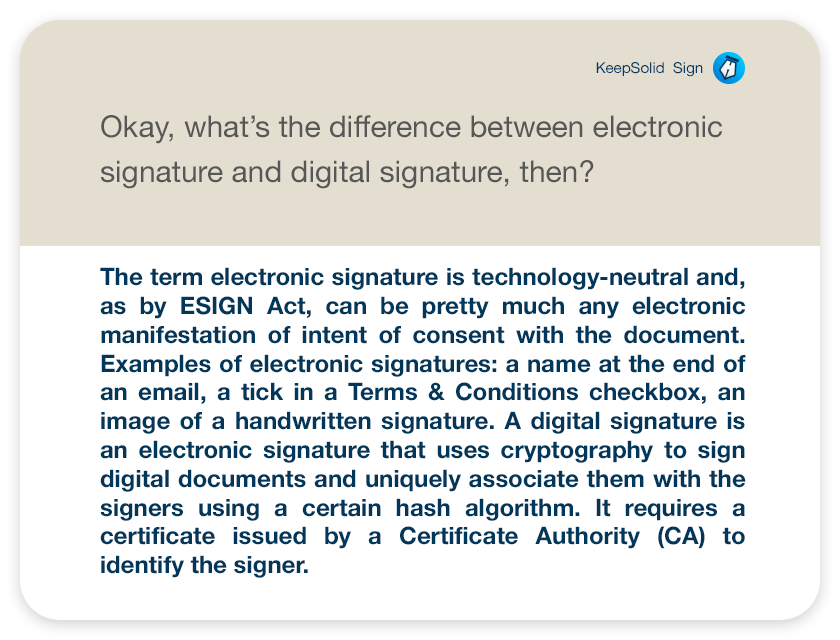 Okay, what's the difference between electronic signature and digital signature, then?The term electronic signature is technology-neutral and, as by ESIGN Act, can be pretty much any electronic manifestation of intent of consent with the document. Examples of electronic signatures: a name at the end of an email, a tick in a Terms & Conditions checkbox, an image of a handwritten signature. A digital signature is an electronic signature that uses cryptography to sign digital documents and uniquely associate them with the signers using a certain hash algorithm. It requires a certificate issued by a Certificate Authority (CA) to identify the signer.