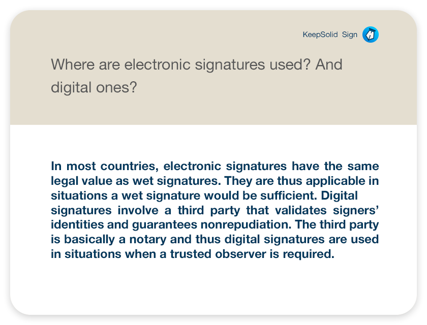 Where are electronic signatures used? And digital ones? In most countries, electronic signatures have the same legal value as wet signatures. They are thus applicable in situations a wet signature would be sufficient. Digital signatures involve a third party that validates signers' identities and guarantees nonrepudiation. The third party is basically a notary and thus digital signatures are used in situations when a trusted observer is required.