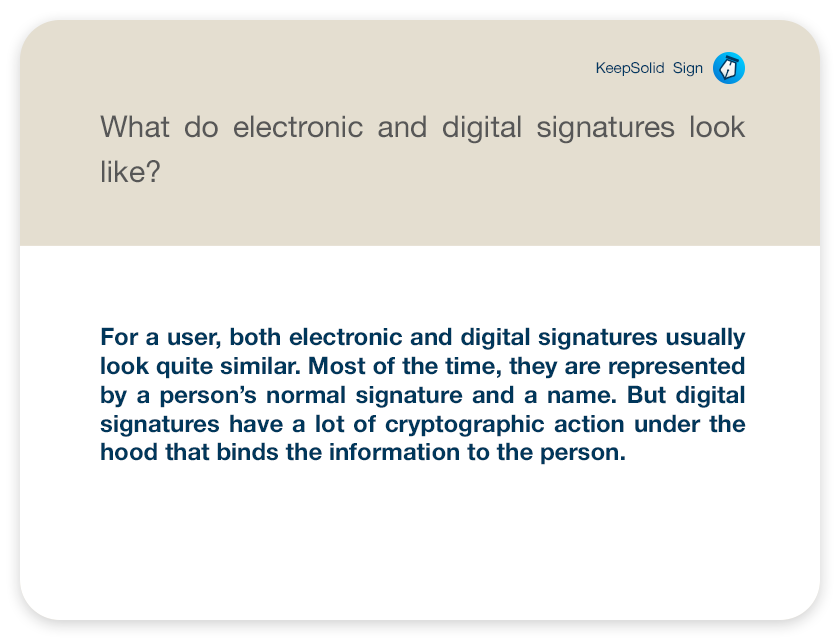 What do electronic and digital signatures look like?For a user, both electronic and digital signatures usually look quite similar. Most of the time, they are represented by a person's normal signature and a name. But digital signatures have a lot of cryptographic action under the hood that binds the information to the person.