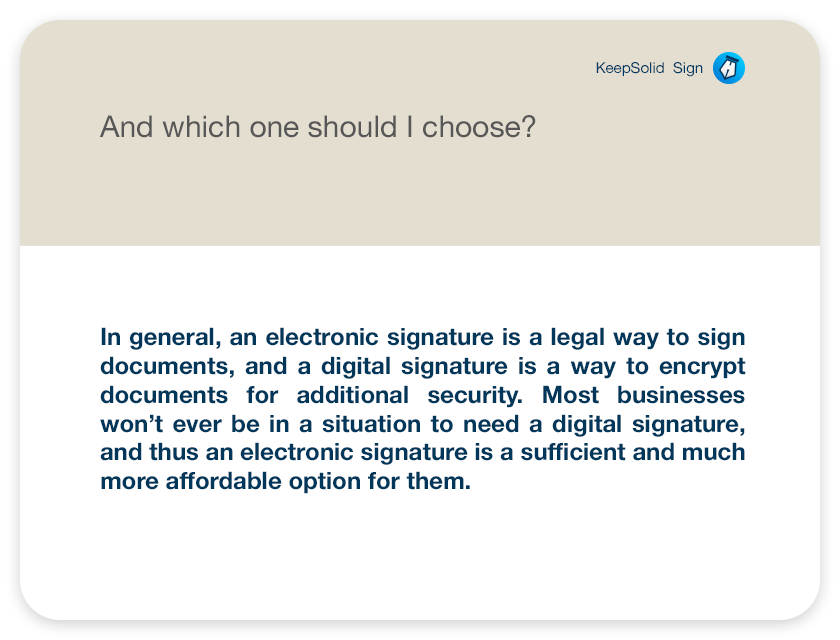 And which one should I choose? In general, an electronic signature is a legal way to sign documents, and a digital signature is a way to encrypt documents for additional security. Most businesses won't ever be in a situation to need a digital signature, and thus an electronic signature is a sufficient and much more affordable option for them.