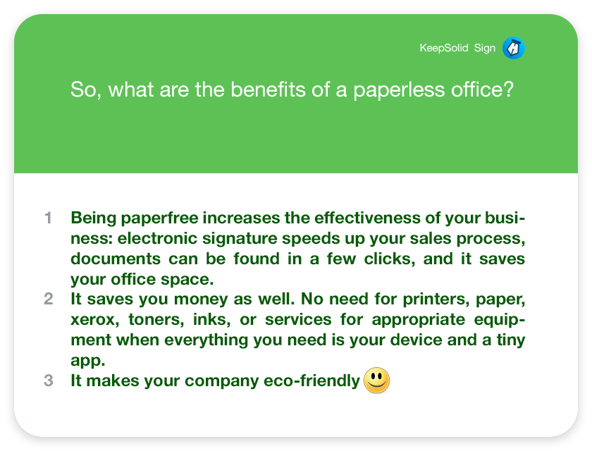 So, what are the benefits of a paperless office? Being paperfree increases the effectiveness of your business: electronic signature speeds up your sales process, documents can be found in a few clicks, and it saves your office space. It saves you money as well. No need for printers, paper, xerox, toners, inks, or services for appropriate equipment when everything you need is your device and a tiny app. It makes your company eco-friendly :)