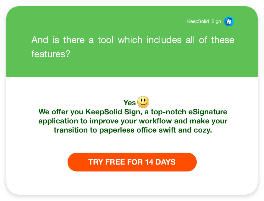 And is there a tool which includes all of these features? Yes :) We offer you KeepSolid Sign, a top-notch eSignature application to improve your workflow and make your transition to paperless office swift and cozy.