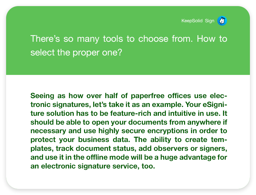 There's so many tools to choose from. How to select the proper one? Seeing as how over half of paperfree offices use electronic signatures, let's take it as an example. Your eSigniture solution has to be feature-rich and intuitive in use. It should be able to open your documents from anywhere if necessary and use highly secure encryptions in order to protect your business data. The ability to create templates, track document status, add observers or signers, and use it in the offline mode will be a huge advantage for an electronic signature service, too.