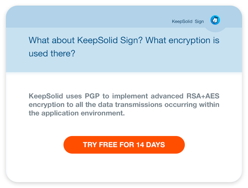 What about KeepSolid Sign? What encryption is used there?KeepSolid uses PGP to implement advanced RSA+AES encryption to all the data transmissions occurring within the application environment.
