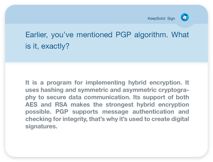 Earlier, you've mentioned PGP algorithm. What is it, exactly? It is a program for implementing hybrid encryption. It uses hashing and symmetric and asymmetric cryptography to secure data communication. Its support of both AES and RSA makes the strongest hybrid encryption possible. PGP supports message authentication and checking for integrity, that's why it's used to create digital signatures.
