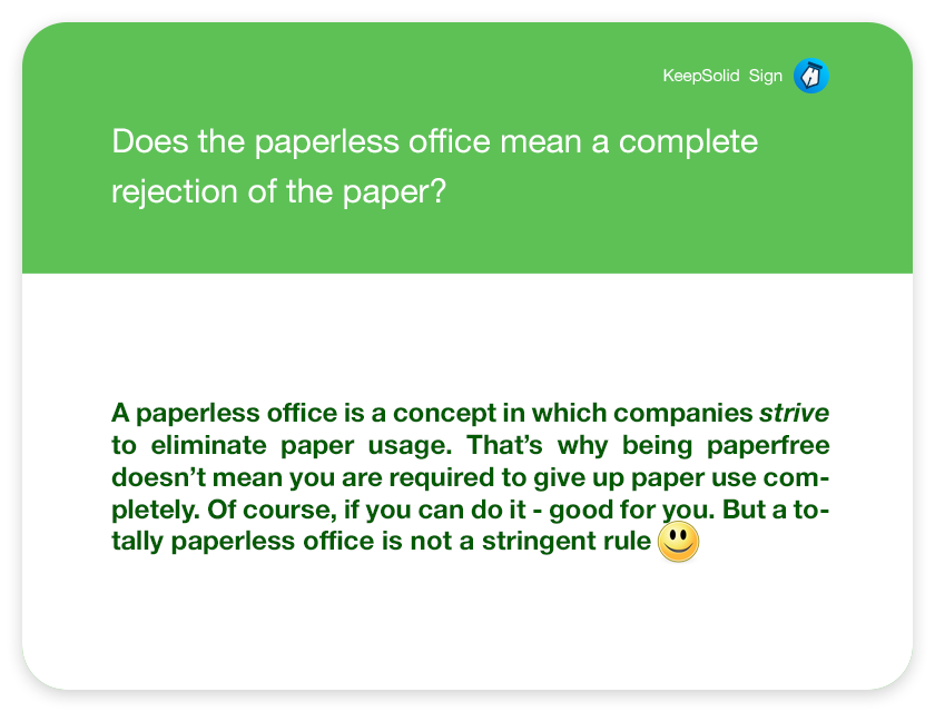 Does the paperless office mean a complete rejection of the paper? A paperless office is a concept in which companies strive to eliminate paper usage. That's why being paperfree doesn't mean you are required to give up paper use completely. Of course, if you can do it - good for you. But a totally paperless office is not a stringent rule :)