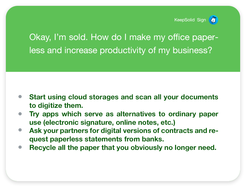 Okay, I'm sold. How do I make my office paperless and increase productivity of my business? Start using cloud storages and scan all your documents to digitize them. Try apps which serve as alternatives to ordinary paper use (electronic signature, online notes, etc.) Ask your partners for digital versions of contracts and request paperless statements from banks. Recycle all the paper that you obviously no longer need.