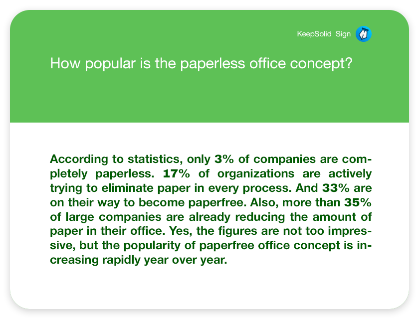 How popular is the paperless office concept? According to statistics, only 3% of companies are completely paperless. 17% of organizations are actively trying to eliminate paper in every process. And 33% are on their way to become paperfree. Also, more than 35% of large companies are already reducing the amount of paper in their office. Yes, the figures are not too impressive, but the popularity of paperfree office concept is increasing rapidly year over year.
