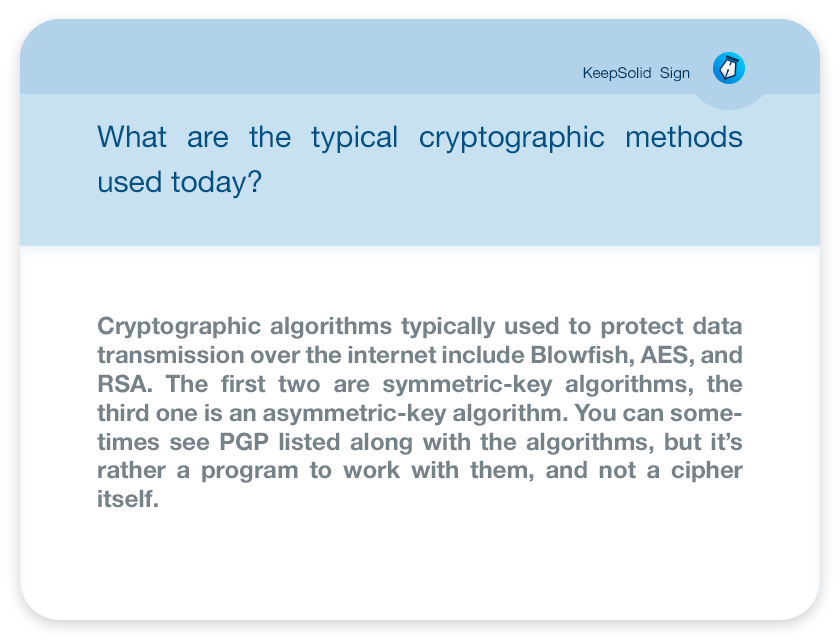 What are the typical cryptographic methods used today?Cryptographic algorithms typically used to protect data transmission over the internet include Blowfish, AES, and RSA. The first two are symmetric-key algorithms, the third one is an asymmetric-key algorithm. You can sometimes see PGP listed along with the algorithms, but it's rather a program to work with them, and not a cipher itself.
