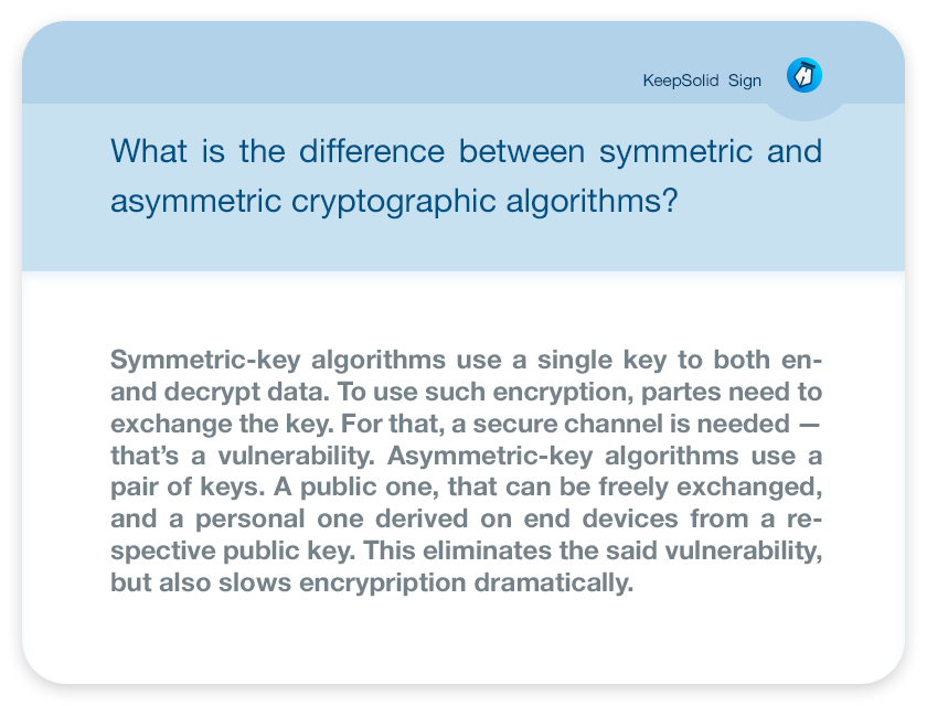 What is the difference between symmetric and asymmetric cryptographic algorithms? Symmetric-key algorithms use a single key to both en- and decrypt data. To use such encryption, partes need to exchange the key. For that, a secure channel is needed — that's a vulnerability. Asymmetric-key algorithms use a pair of keys. A public one, that can be freely exchanged, and a personal one derived on end devices from a respective public key. This eliminates the said vulnerability, but also slows encrypription dramatically.