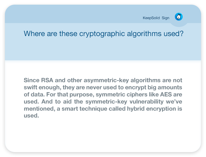 Where are these cryptographic algorithms used ? Since RSA and other asymmetric-key algorithms are not swift enough, they are never used to encrypt big amounts of data. For that purpose, symmetric ciphers like AES are used. And to aid the symmetric-key vulnerability we've mentioned, a smart technique called hybrid encryption is used.