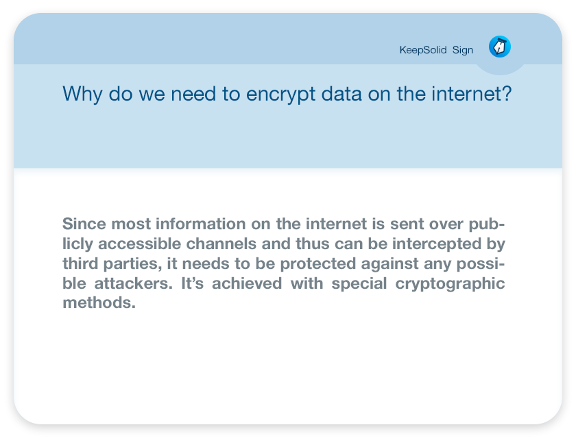 Why do we need to encrypt data on the internet? Since most information on the internet is sent over publicly accessible channels and thus can be intercepted by third parties, it needs to be protected against any possible attackers. It's achieved with special cryptographic methods.