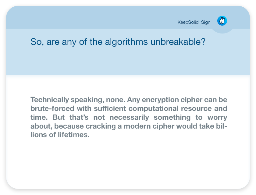 So, are any of the algorithms unbreakable? Technically speaking, none. Any encryption cipher can be brute-forced with sufficient computational resource and time. But that's not necessarily something to worry about, because cracking a modern cipher would take billions of lifetimes.
