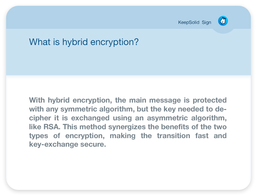 What is hybrid encryption? With hybrid encryption, the main message is protected with any symmetric algorithm, but the key needed to decipher it is exchanged using an asymmetric algorithm, like RSA. This method synergizes the benefits of the two types of encryption, making the transition fast and key-exchange secure.